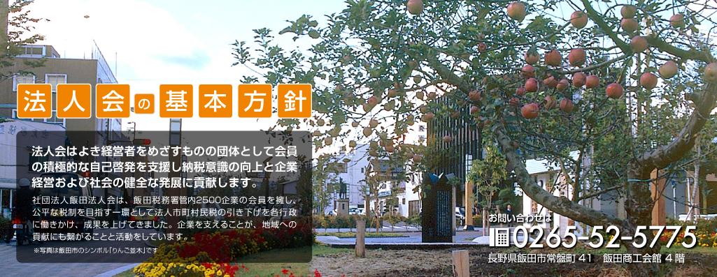 飯田法人会の基本方針 法人会はよき経営者をめざすものの団体として会員の積極的な自己啓発を支援し、納税意識の向上と企業経営および社会の健全な発展に貢献します。長野県飯田市常盤町41 飯田商工会館4階 TEL.0265-52-5775 FAX.0265-52-5776